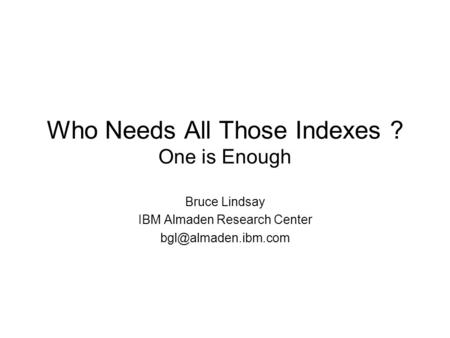 Who Needs All Those Indexes ? One is Enough Bruce Lindsay IBM Almaden Research Center
