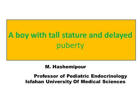 M. Hashemipour Professor of Pediatric Endocrinology Isfahan University Of Medical Sciences A boy with tall stature and delayed puberty.