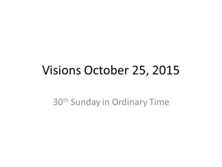 Visions October 25, 2015 30 th Sunday in Ordinary Time.