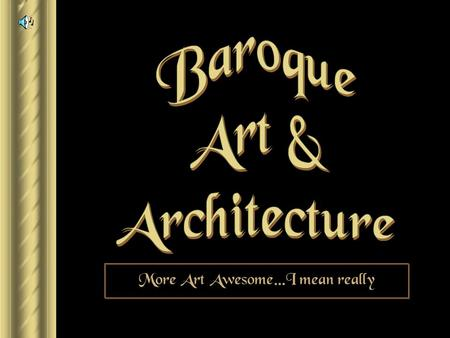 "More Art Awesome…I mean really Baroque ► 1600 – 1750. ► From a Portuguese word ""barocca"", meaning ""a pearl of irregular shape."" ► Implies strangeness,"