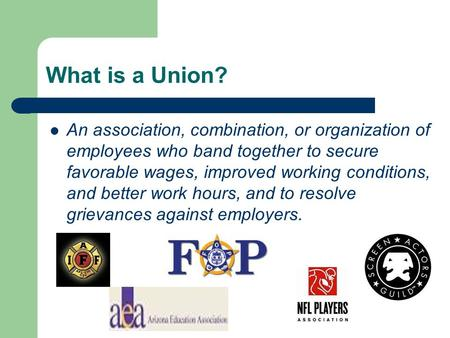 What is a Union? An association, combination, or organization of employees who band together to secure favorable wages, improved working conditions, and.
