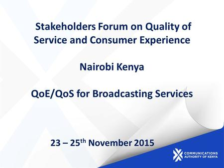 Stakeholders Forum on Quality of Service and Consumer Experience Nairobi Kenya QoE/QoS for Broadcasting Services 23 – 25 th November 2015.