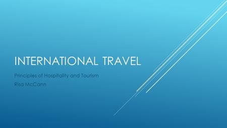INTERNATIONAL TRAVEL Principles of Hospitality and Tourism Risa McCann.