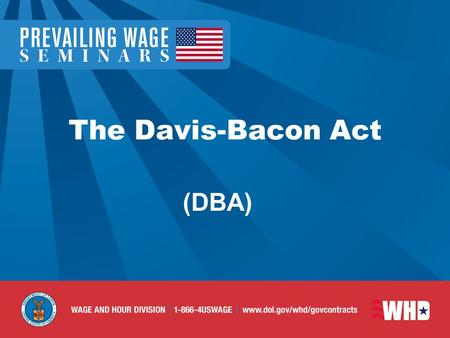 The Davis-Bacon Act (DBA). DBA Enacted in 1931 Amended in 1935 and 1964 Protects communities and workers from non- local contractors underbidding local.