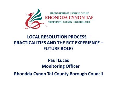 LOCAL RESOLUTION PROCESS – PRACTICALITIES AND THE RCT EXPERIENCE – FUTURE ROLE? Paul Lucas Monitoring Officer Rhondda Cynon Taf County Borough Council.