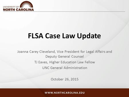 FLSA Case Law Update Joanna Carey Cleveland, Vice President for Legal Affairs and Deputy General Counsel TJ Eaves, Higher Education Law Fellow UNC General.
