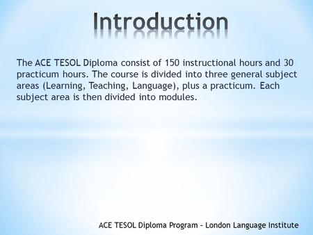 ACE TESOL Diploma Program – London Language Institute The ACE TESOL Diploma consist of 150 instructional hours and 30 practicum hours. The course is divided.