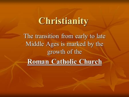 Christianity The transition from early to late Middle Ages is marked by the growth of the Roman Catholic Church.