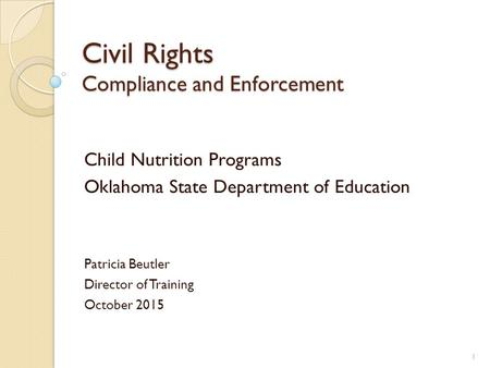 Civil Rights Compliance and Enforcement Child Nutrition Programs Oklahoma State Department of Education Patricia Beutler Director of Training October 2015.