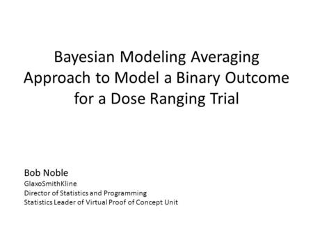 Bayesian Modeling Averaging Approach to Model a Binary Outcome for a Dose Ranging Trial Bob Noble GlaxoSmithKline Director of Statistics and Programming.