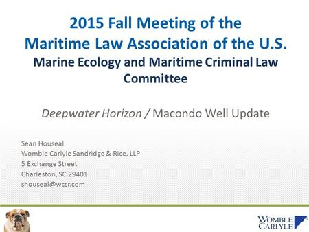 2015 Fall Meeting of the Maritime Law Association of the U.S. Marine Ecology and Maritime Criminal Law Committee Deepwater Horizon / Macondo Well Update.