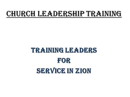 CHURCH LEADERSHIP TRAINING TRAINING LEADERS FOR SERVICE IN ZION.
