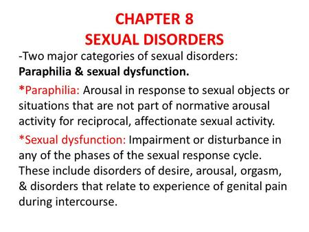 CHAPTER 8 SEXUAL DISORDERS -Two major categories of sexual disorders: Paraphilia & sexual dysfunction. *Paraphilia: Arousal in response to sexual objects.