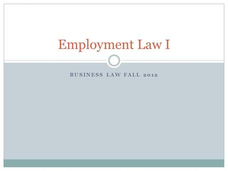 BUSINESS LAW FALL 2012 Employment Law I. Employment Relationships Labor and Management Relations  Unions are developed because of disagreements between.