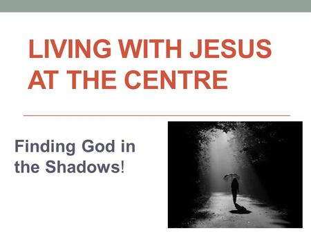 LIVING WITH JESUS AT THE CENTRE Finding God in the Shadows!