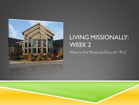 LIVING MISSIONALLY: WEEK 2 What is the Missional Church? Pt. 2.