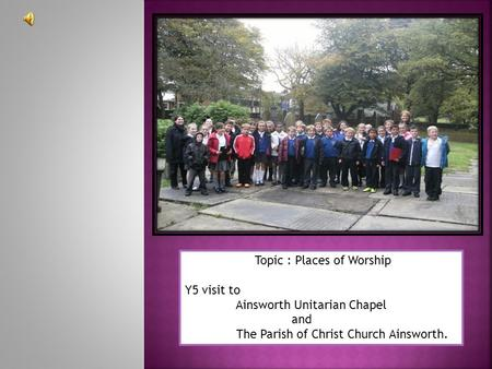Topic : Places of Worship Y5 visit to Ainsworth Unitarian Chapel and The Parish of Christ Church Ainsworth.