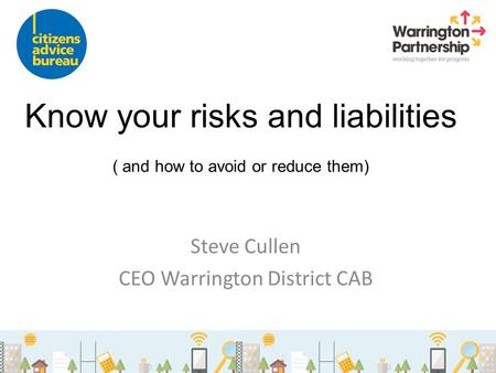 Know your risks and liabilities ( and how to avoid or reduce them) Steve Cullen CEO Warrington District CAB.