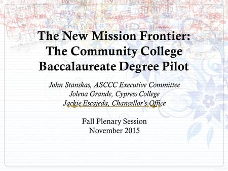 The New Mission Frontier: The Community College Baccalaureate Degree Pilot John Stanskas, ASCCC Executive Committee Jolena Grande, Cypress College Jackie.