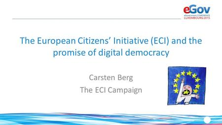 The European Citizens' Initiative (ECI) and the promise of digital democracy Carsten Berg The ECI Campaign.