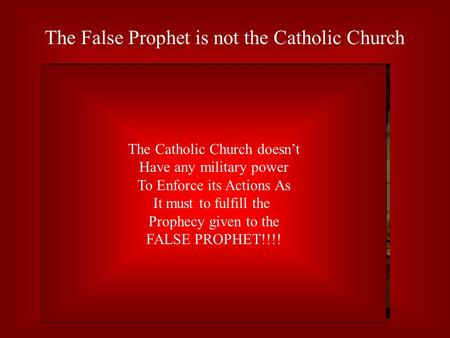 The False Prophet is not the Catholic Church The Catholic Church doesn't Have any military power To Enforce its Actions As It must to fulfill the Prophecy.