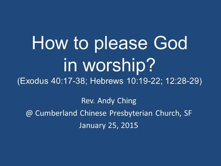 How to please God in worship? (Exodus 40:17-38; Hebrews 10:19-22; 12:28-29) Rev. Andy Cumberland Chinese Presbyterian Church, SF January 25, 2015.