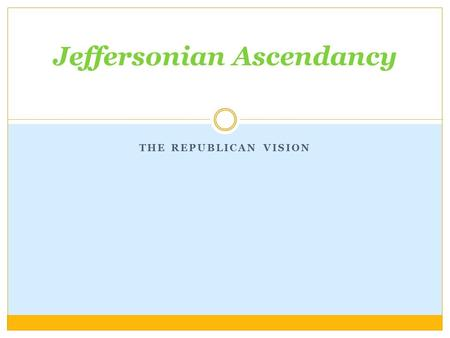 "THE REPUBLICAN VISION Jeffersonian Ascendancy. Essential Questions What are the key issues of Jefferson's administration? Why the exceptions to ""limited."