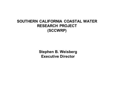 SOUTHERN CALIFORNIA COASTAL WATER RESEARCH PROJECT (SCCWRP) Stephen B. Weisberg Executive Director.