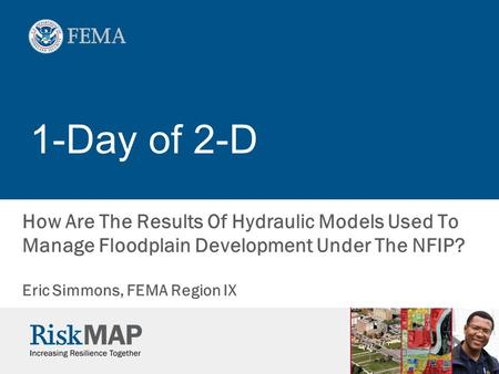 1-Day of 2-D How Are The Results Of Hydraulic Models Used To Manage Floodplain Development Under The NFIP? Eric Simmons, FEMA Region IX.