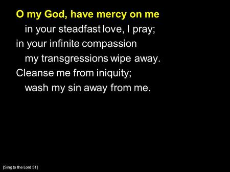 O my God, have mercy on me in your steadfast love, I pray; in your infinite compassion my transgressions wipe away. Cleanse me from iniquity; wash my sin.