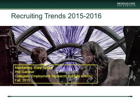 Recruiting Trends 2015-2016 Maintaining Warp Speed Phil Gardner Collegiate Employment Research Institute at MSU Fall, 2015.