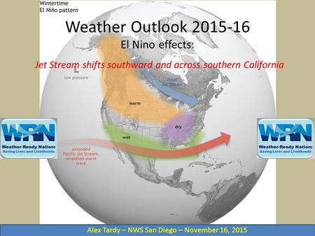Weather Outlook 2015-16 El Nino effects: Jet Stream shifts southward and across southern California Alex Tardy – NWS San Diego – November 16, 2015.