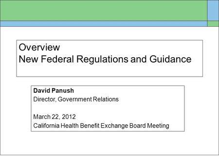 Overview New Federal Regulations and Guidance David Panush Director, Government Relations March 22, 2012 California Health Benefit Exchange Board Meeting.