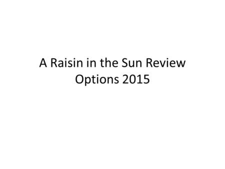 A Raisin in the Sun Review Options 2015. Review Options Options: You must select TWO to complete. Make a plotline (exposition, rising action, climax,