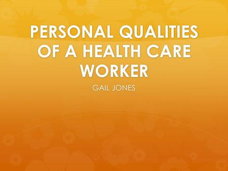 PERSONAL QUALITIES OF A HEALTH CARE WORKER GAIL JONES.