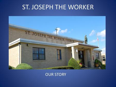ST. JOSEPH THE WORKER OUR STORY. 1955 WAS A VERY GOOD YEAR!!  PIUS XII WAS THE POPE  DWIGHT EISENHOWER WAS THE PRESIDENT  CARDINAL SPELLMAN WAS IN.