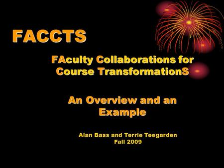 Alan Bass and Terrie Teegarden Fall 2009 FACCTS FAculty Collaborations for Course TransformationS An Overview and an Example.