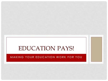 MAKING YOUR EDUCATION WORK FOR YOU EDUCATION PAYS!
