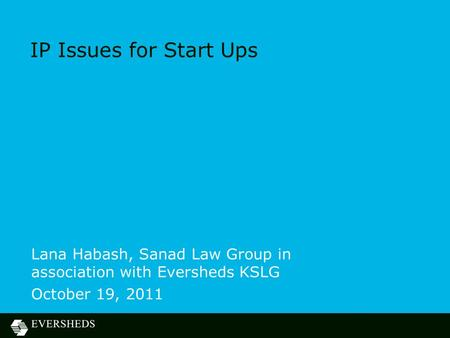 IP Issues for Start Ups Lana Habash, Sanad Law Group in association with Eversheds KSLG October 19, 2011.