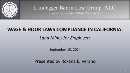Landegger Baron Law Group, ALC Exclusively Representing Employers WAGE & HOUR LAWS COMPLIANCE IN CALIFORNIA: Land Mines for Employers September 10, 2014.
