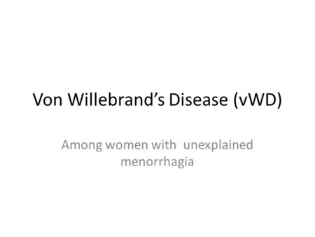 Von Willebrand's Disease (vWD) Among women with unexplained menorrhagia.