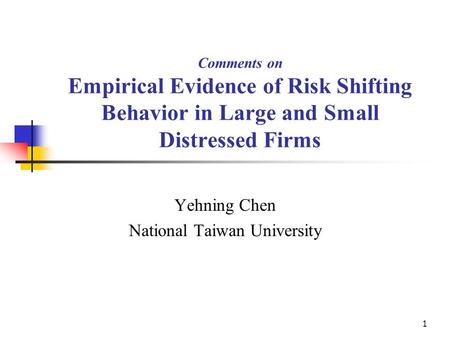 1 Comments on Empirical Evidence of Risk Shifting Behavior in Large and Small Distressed Firms Yehning Chen National Taiwan University.