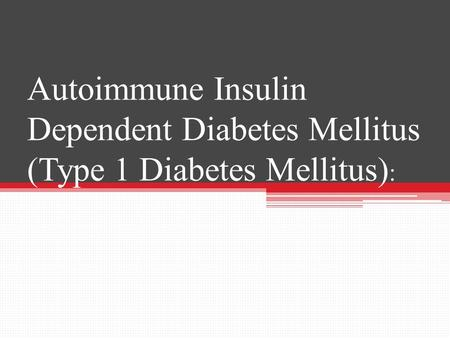 Autoimmune Insulin Dependent Diabetes Mellitus (Type 1 Diabetes Mellitus) :