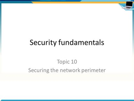 Security fundamentals Topic 10 Securing the network perimeter.