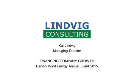 Kaj Lindvig Managing Director FINANCING COMPANY GROWTH Danish Wind Energy Annual Event 2015.