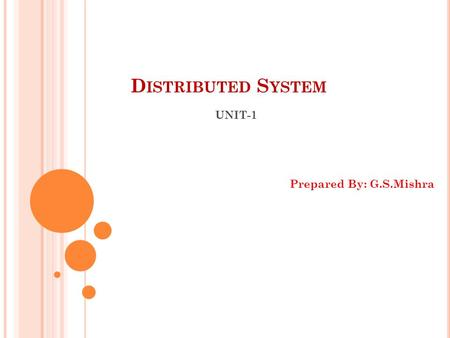 D ISTRIBUTED S YSTEM UNIT-1 Prepared By: G.S.Mishra.