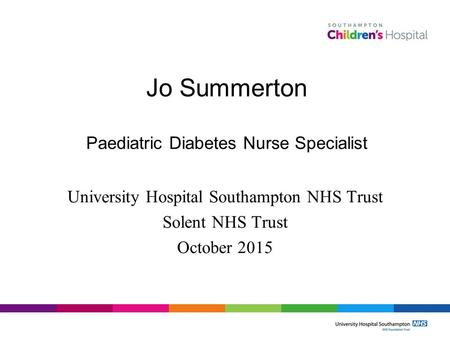 Jo Summerton Paediatric Diabetes Nurse Specialist University Hospital Southampton NHS Trust Solent NHS Trust October 2015.