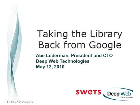 © 2010 Deep Web Technologies, Inc. Taking the Library Back from Google Abe Lederman, President and CTO Deep Web Technologies May 12, 2010.