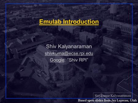 Shivkumar Kalyanaraman Rensselaer Polytechnic Institute 1 Based upon slides from Jay Lepreau, Utah Emulab Introduction Shiv Kalyanaraman