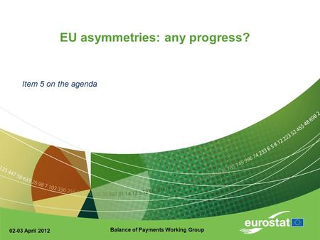 02-03 April 2012 Balance of Payments Working Group EU asymmetries: any progress? Item 5 on the agenda.